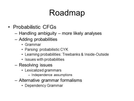 Roadmap Probabilistic CFGs –Handling ambiguity – more likely analyses –Adding probabilities Grammar Parsing: probabilistic CYK Learning probabilities: