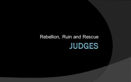 Rebellion, Ruin and Rescue. Six Cycles of Judges 3:7-16:31 1.Othniel Cycle (3:7-11) 2.Ehud Cycle (3:12-30) 3.Barak Cycle (4:1-5:31) 4.Gideon Cycle (6:1-10:5)