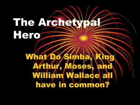 The Archetypal Hero What Do Simba, King Arthur, Moses, and William Wallace all have in common?