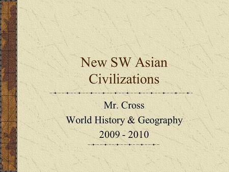 New SW Asian Civilizations Mr. Cross World History & Geography 2009 - 2010.
