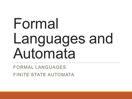 Formal Languages and Automata FORMAL LANGUAGES FINITE STATE AUTOMATA.
