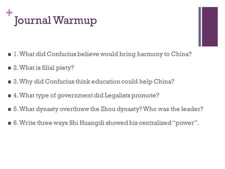 + Journal Warmup 1. What did Confucius believe would bring harmony to China? 2. What is filial piety? 3. Why did Confucius think education could help China?