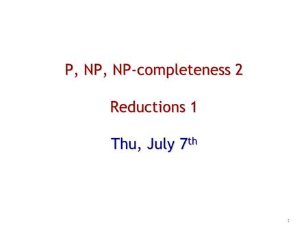 P, NP, NP-completeness 2 Reductions 1 Thu, July 7 th 1.