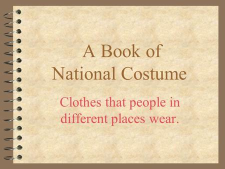 A Book of National Costume Clothes that people in different places wear.