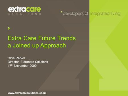 Extra Care Future Trends a Joined up Approach Clive Parker Director, Extracare Solutions 17 th November 2009 www.extracaresolutions.co.uk.