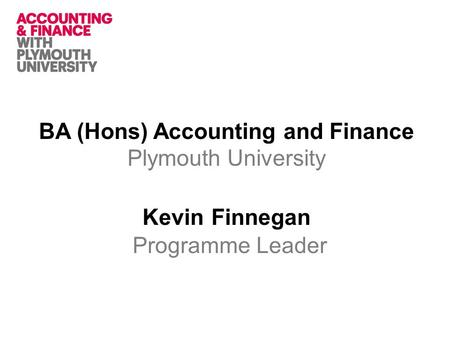 BA (Hons) Accounting and Finance Plymouth University Kevin Finnegan Programme Leader.