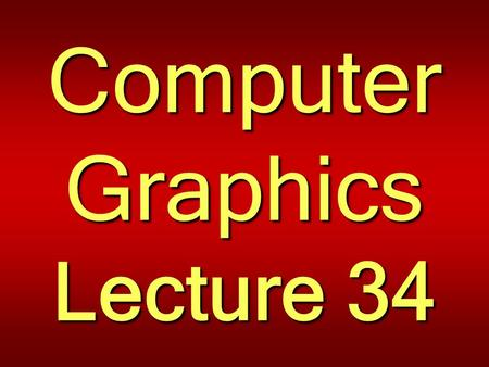 Computer Graphics Lecture 34. OpenGL Programming II Taqdees A. Siddiqi