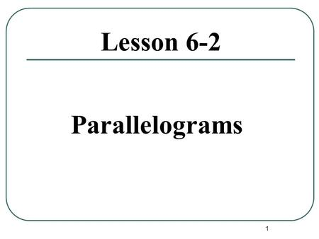 1 Lesson 6-2 Parallelograms. 2 Parallelogram Definition:A quadrilateral whose opposite sides are parallel. Naming: A parallelogram is named using all.