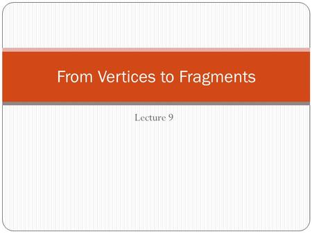 Lecture 9 From Vertices to Fragments. Objectives Introduce basic implementation strategies Clipping Rasterization hidden-surface removal.