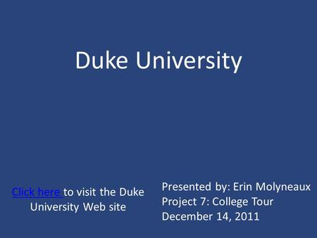 Duke University Click here Click here to visit the Duke University Web site Presented by: Erin Molyneaux Project 7: College Tour December 14, 2011.