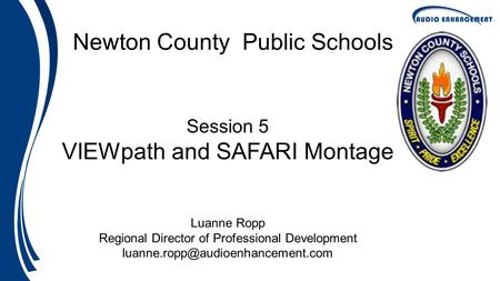 Newton County Public Schools Session 5 VIEWpath and SAFARI Montage Luanne Ropp Regional Director of Professional Development