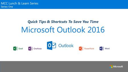Microsoft Outlook 2016 Quick Tips & Shortcuts To Save You Time MCC Lunch & Learn Series Series: One.