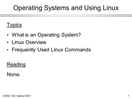 CMSC 104, Version 9/011 Operating Systems and Using Linux Topics What is an Operating System? Linux Overview Frequently Used Linux Commands Reading None.
