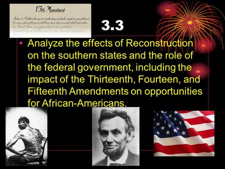 3.3 Analyze the effects of Reconstruction on the southern states and the role of the federal government, including the impact of the Thirteenth, Fourteen,