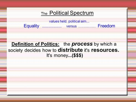 The Political Spectrum Definition of Politics: the process by which a society decides how to distribute it's resources. It's money...($$$)‏ values held,