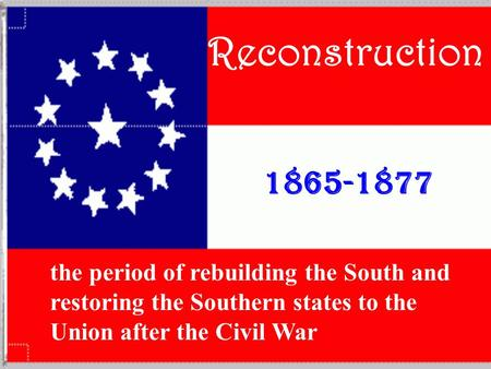 Reconstruction 1865-1877 the period of rebuilding the South and restoring the Southern states to the Union after the Civil War.