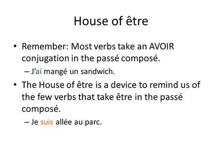 House of être Remember: Most verbs take an AVOIR conjugation in the passé composé. – J'ai mangé un sandwich. The House of être is a device to remind us.