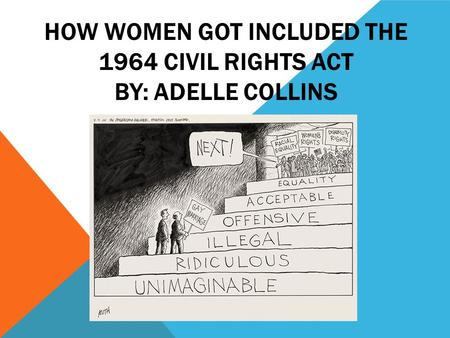 HOW WOMEN GOT INCLUDED THE 1964 CIVIL RIGHTS ACT BY: ADELLE COLLINS.