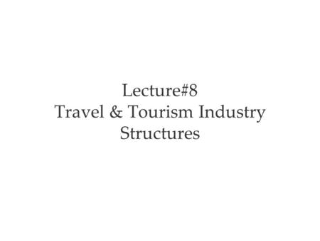 Lecture#8 Travel & Tourism Industry Structures. The Travel & Tourism Industry Travel and tourism is one of the world's largest industries The two aspects.