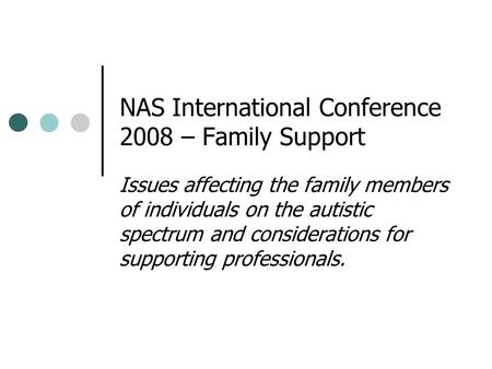 NAS International Conference 2008 – Family Support Issues affecting the family members of individuals on the autistic spectrum and considerations for supporting.