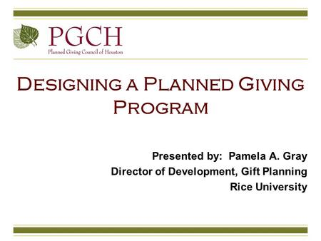 Designing a Planned Giving Program Presented by: Pamela A. Gray Director of Development, Gift Planning Rice University.