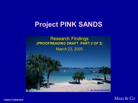 Project PINK SANDS Research Findings (PROOFREADING DRAFT PART 2 OF 2) March 23, 2005 Highly Confidential Ian Macdonald-Smith.