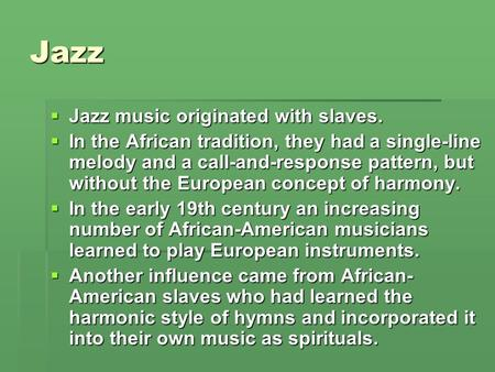 Jazz  Jazz music originated with slaves.  In the African tradition, they had a single-line melody and a call-and-response pattern, but without the European.