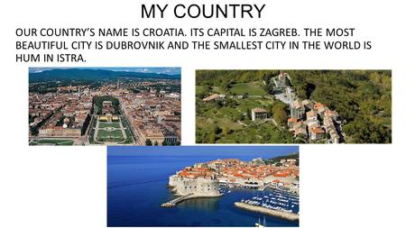 MY COUNTRY OUR COUNTRY'S NAME IS CROATIA. ITS CAPITAL IS ZAGREB. THE MOST BEAUTIFUL CITY IS DUBROVNIK AND THE SMALLEST CITY IN THE WORLD IS HUM IN ISTRA.