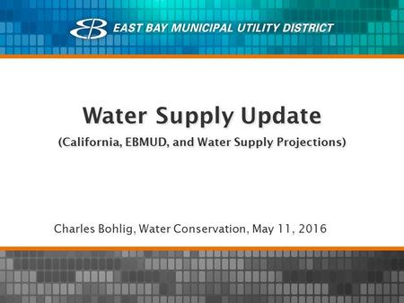 Water Supply Update (California, EBMUD, and Water Supply Projections) Charles Bohlig, Water Conservation, May 11, 2016.