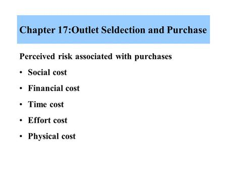 Chapter 17:Outlet Seldection and Purchase Perceived risk associated with purchases Social cost Financial cost Time cost Effort cost Physical cost.