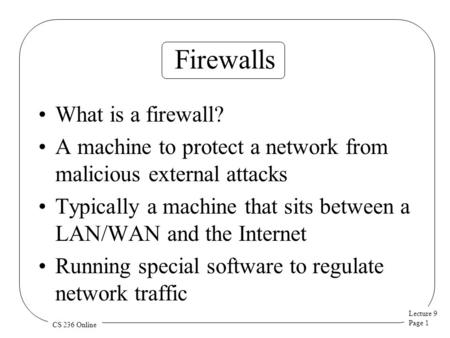 Lecture 9 Page 1 CS 236 Online Firewalls What is a firewall? A machine to protect a network from malicious external attacks Typically a machine that sits.