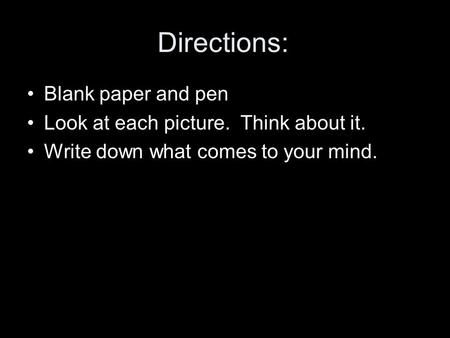 Directions: Blank paper and pen Look at each picture. Think about it. Write down what comes to your mind.