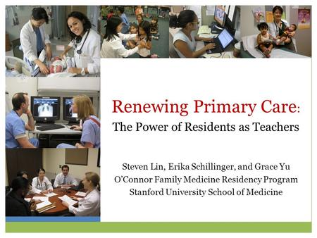 Renewing Primary Care : The Power of Residents as Teachers Steven Lin, Erika Schillinger, and Grace Yu O'Connor Family Medicine Residency Program Stanford.