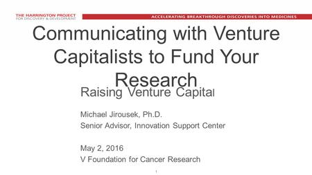 1 Communicating with Venture Capitalists to Fund Your Research Raising Venture Capita l Michael Jirousek, Ph.D. Senior Advisor, Innovation Support Center.