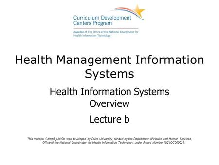 Health Management Information Systems Health Information Systems Overview Lecture b This material Comp6_Unit2b was developed by Duke University, funded.