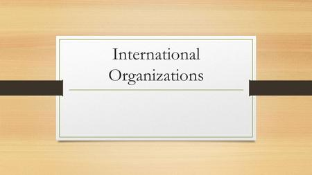 International Organizations. With a partner… Make a list of the issues or problems that you know of that are happening around the world.