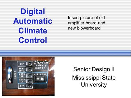 Digital Automatic Climate Control Senior Design II Mississippi State University Insert picture of old amplifier board and new blowerboard.