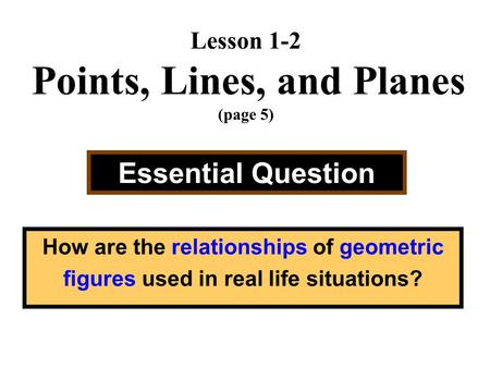 Lesson 1-2 Points, Lines, and Planes (page 5) Essential Question How are the relationships of geometric figures used in real life situations?