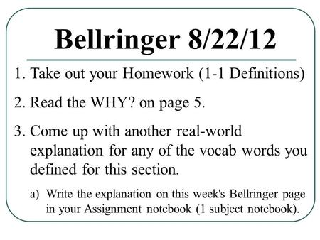 Bellringer 8/22/12 1.Take out your Homework (1-1 Definitions) 2.Read the WHY? on page 5. 3.Come up with another real-world explanation for any of the vocab.