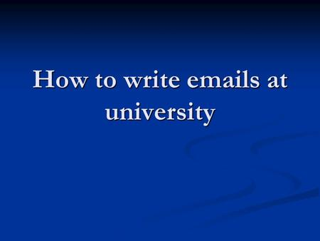 How to write emails at university. Introduction Think about: Think about: What kind of emails will you need to write at university? What kind of emails.