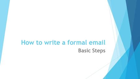 How to write a formal email Basic Steps. Use a neutral Email address  Your Email address should be a variation of your real name, not a username or nickname.