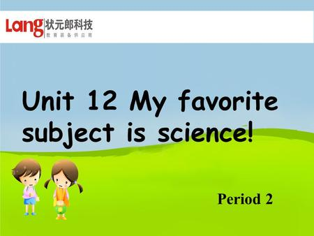 Unit 12 My favorite subject is science! Period 2.