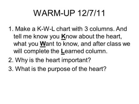 WARM-UP 12/7/11 1. Make a K-W-L chart with 3 columns. And tell me know you Know about the heart, what you Want to know, and after class we will complete.