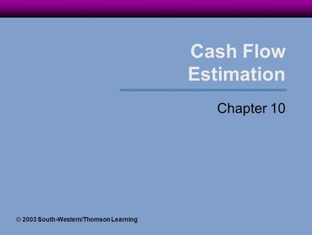 Cash Flow Estimation Chapter 10 © 2003 South-Western/Thomson Learning.
