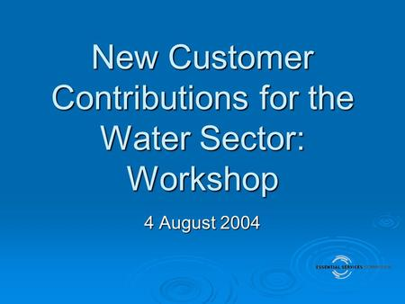 New Customer Contributions for the Water Sector: Workshop 4 August 2004.