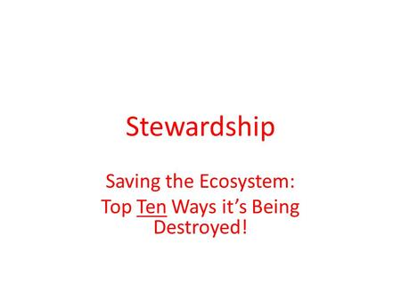 Stewardship Saving the Ecosystem: Top Ten Ways it's Being Destroyed!