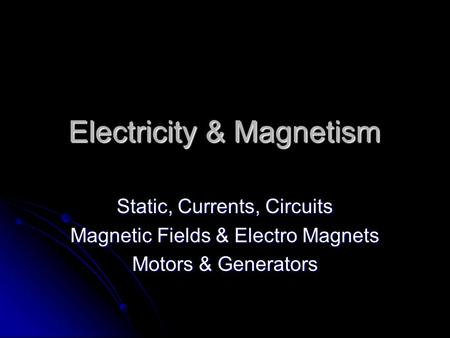 Electricity & Magnetism Static, Currents, Circuits Magnetic Fields & Electro Magnets Motors & Generators.
