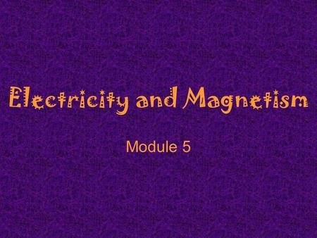 Electricity and Magnetism Module 5. Electricity and Magnetism  Electric forces hold atoms and molecules together.  Electricity controls our thinking,