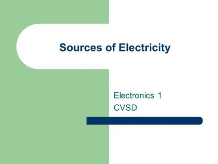 Sources of Electricity Electronics 1 CVSD. Resistance A measure of the opposition to the flow of electrons through a material Unit of Measurement: – Ohm.