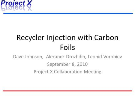 Recycler Injection with Carbon Foils Dave Johnson, Alexandr Drozhdin, Leonid Vorobiev September 8, 2010 Project X Collaboration Meeting.